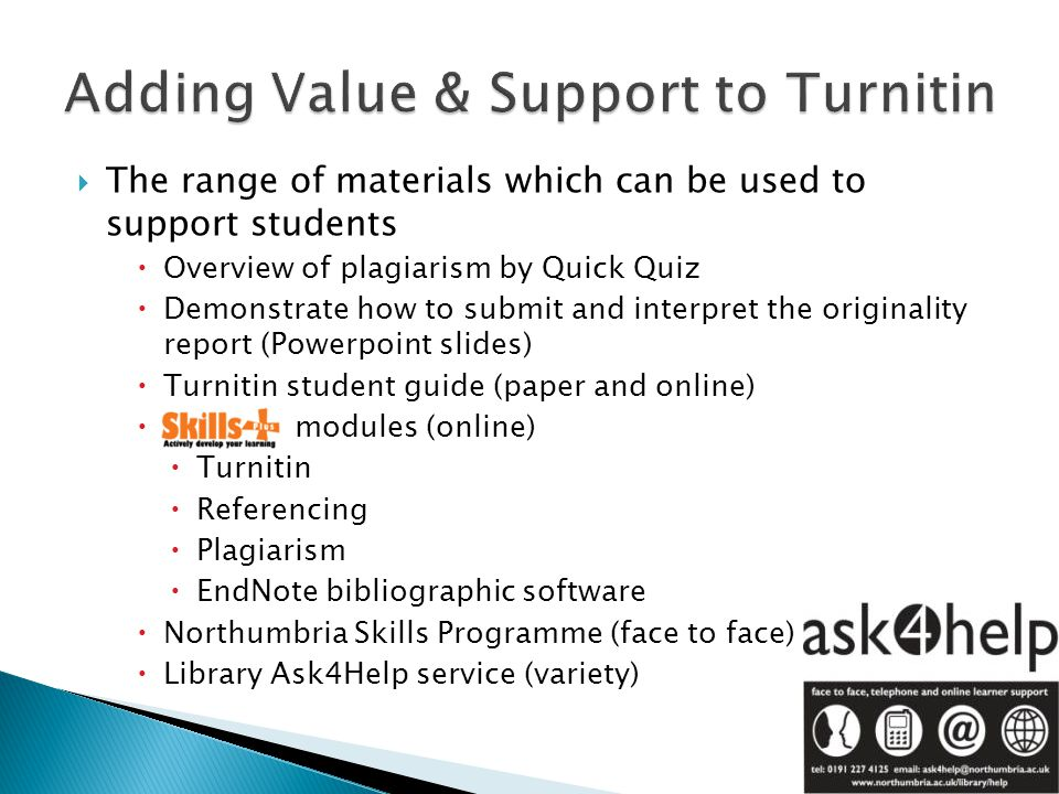  The range of materials which can be used to support students  Overview of plagiarism by Quick Quiz  Demonstrate how to submit and interpret the originality report (Powerpoint slides)  Turnitin student guide (paper and online)  modules (online)  Turnitin  Referencing  Plagiarism  EndNote bibliographic software  Northumbria Skills Programme (face to face)  Library Ask4Help service (variety)