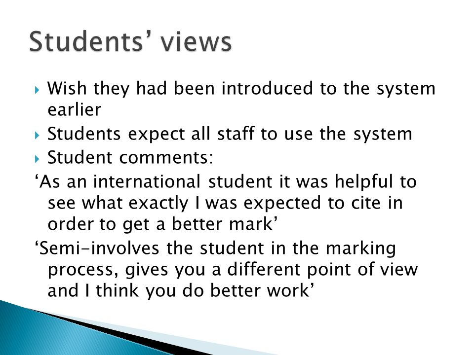  Wish they had been introduced to the system earlier  Students expect all staff to use the system  Student comments: 'As an international student it was helpful to see what exactly I was expected to cite in order to get a better mark' 'Semi-involves the student in the marking process, gives you a different point of view and I think you do better work'