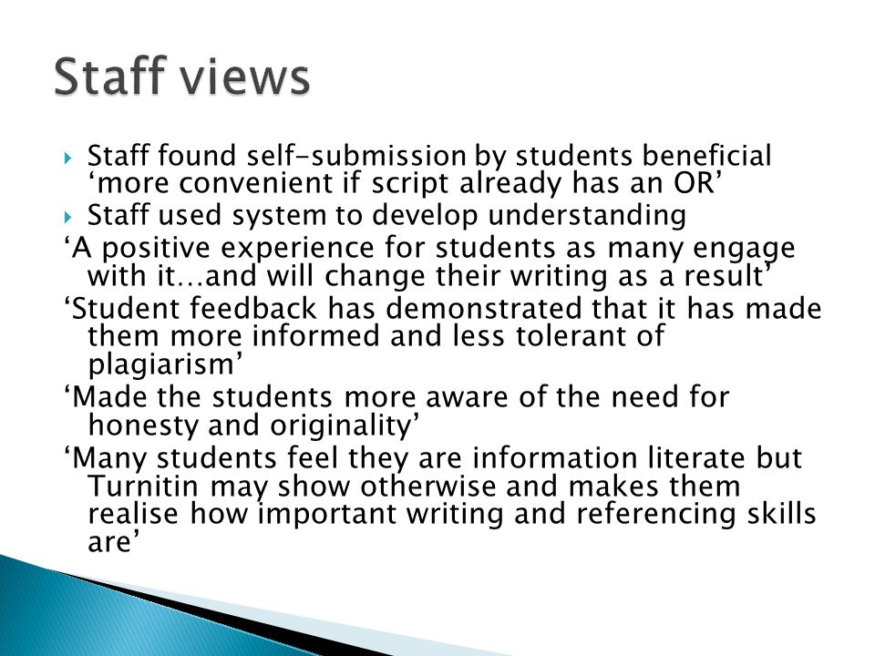  Staff found self-submission by students beneficial ' more convenient if script already has an OR'  Staff used system to develop understanding ' A positive experience for students as many engage with it…and will change their writing as a result' 'Student feedback has demonstrated that it has made them more informed and less tolerant of plagiarism' 'Made the students more aware of the need for honesty and originality' 'Many students feel they are information literate but Turnitin may show otherwise and makes them realise how important writing and referencing skills are'