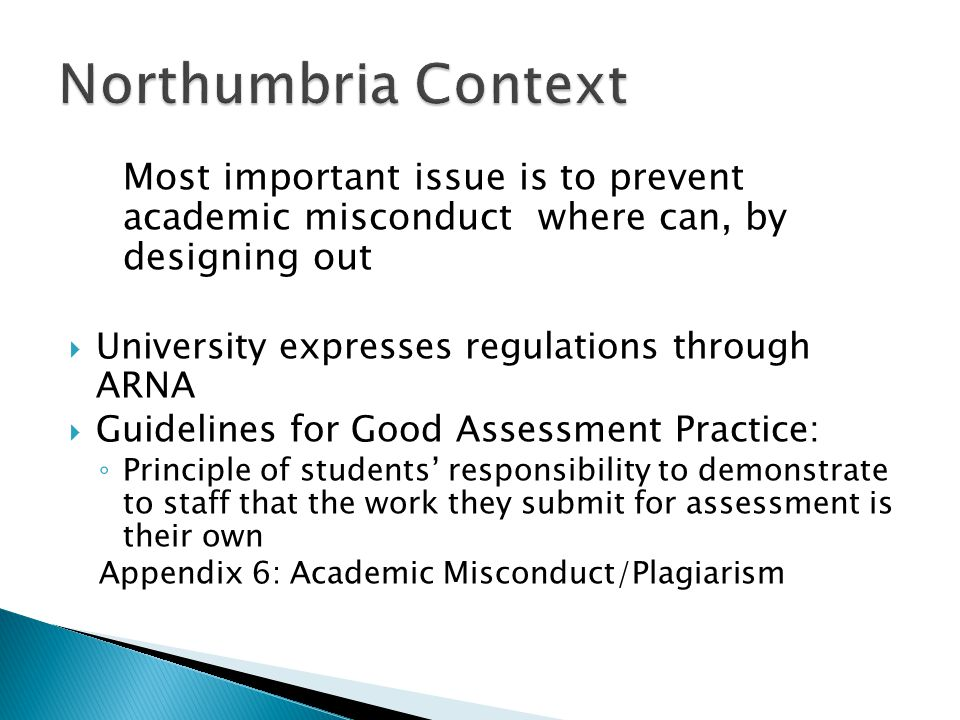 Most important issue is to prevent academic misconduct where can, by designing out  University expresses regulations through ARNA  Guidelines for Good Assessment Practice: ◦ Principle of students' responsibility to demonstrate to staff that the work they submit for assessment is their own Appendix 6: Academic Misconduct/Plagiarism