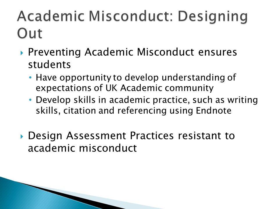  Preventing Academic Misconduct ensures students Have opportunity to develop understanding of expectations of UK Academic community Develop skills in academic practice, such as writing skills, citation and referencing using Endnote  Design Assessment Practices resistant to academic misconduct