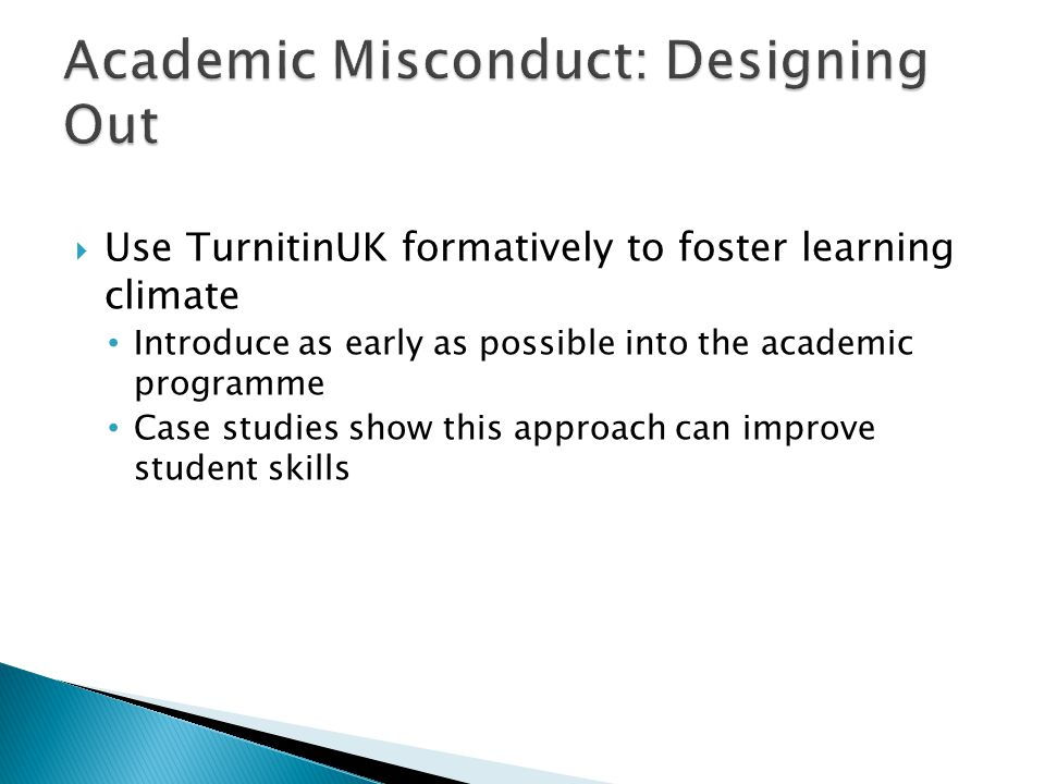  Use TurnitinUK formatively to foster learning climate Introduce as early as possible into the academic programme Case studies show this approach can improve student skills