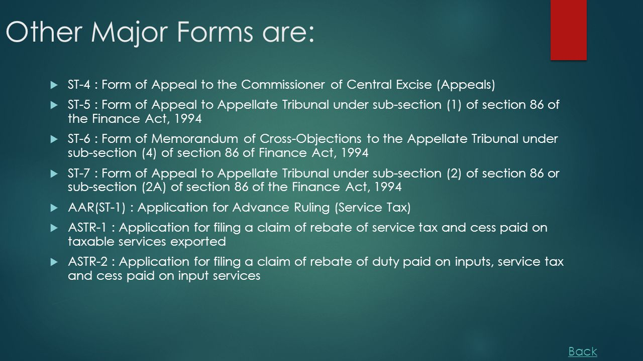 Other Major Forms are:  ST-4 : Form of Appeal to the Commissioner of Central Excise (Appeals)  ST-5 : Form of Appeal to Appellate Tribunal under sub-section (1) of section 86 of the Finance Act, 1994  ST-6 : Form of Memorandum of Cross-Objections to the Appellate Tribunal under sub-section (4) of section 86 of Finance Act, 1994  ST-7 : Form of Appeal to Appellate Tribunal under sub-section (2) of section 86 or sub-section (2A) of section 86 of the Finance Act, 1994  AAR(ST-1) : Application for Advance Ruling (Service Tax)  ASTR-1 : Application for filing a claim of rebate of service tax and cess paid on taxable services exported  ASTR-2 : Application for filing a claim of rebate of duty paid on inputs, service tax and cess paid on input services Back