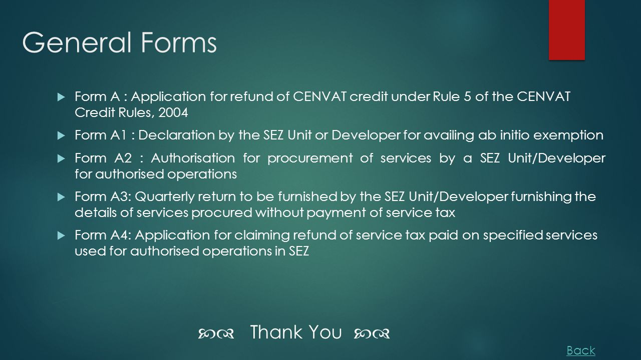 General Forms  Form A : Application for refund of CENVAT credit under Rule 5 of the CENVAT Credit Rules, 2004  Form A1 : Declaration by the SEZ Unit or Developer for availing ab initio exemption  Form A2 : Authorisation for procurement of services by a SEZ Unit/Developer for authorised operations  Form A3: Quarterly return to be furnished by the SEZ Unit/Developer furnishing the details of services procured without payment of service tax  Form A4: Application for claiming refund of service tax paid on specified services used for authorised operations in SEZ  Thank You  Back