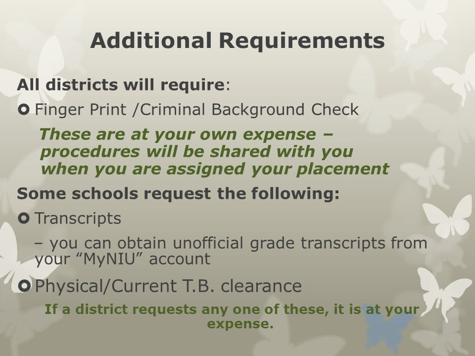 Additional Requirements All districts will require:  Finger Print /Criminal Background Check These are at your own expense – procedures will be shared with you when you are assigned your placement Some schools request the following:  Transcripts – you can obtain unofficial grade transcripts from your MyNIU account  Physical/Current T.B.