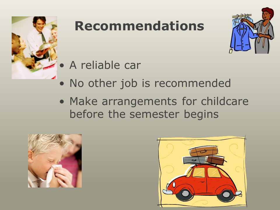 Recommendations A reliable car No other job is recommended Make arrangements for childcare before the semester begins