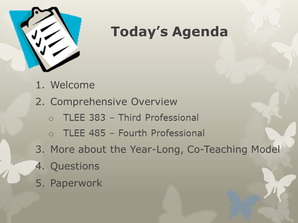 Today's Agenda 1.Welcome 2.Comprehensive Overview o TLEE 383 – Third Professional o TLEE 485 – Fourth Professional 3.More about the Year-Long, Co-Teaching Model 4.Questions 5.Paperwork