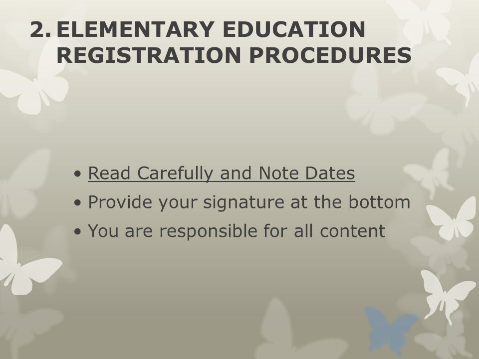 2.ELEMENTARY EDUCATION REGISTRATION PROCEDURES Read Carefully and Note Dates Provide your signature at the bottom You are responsible for all content