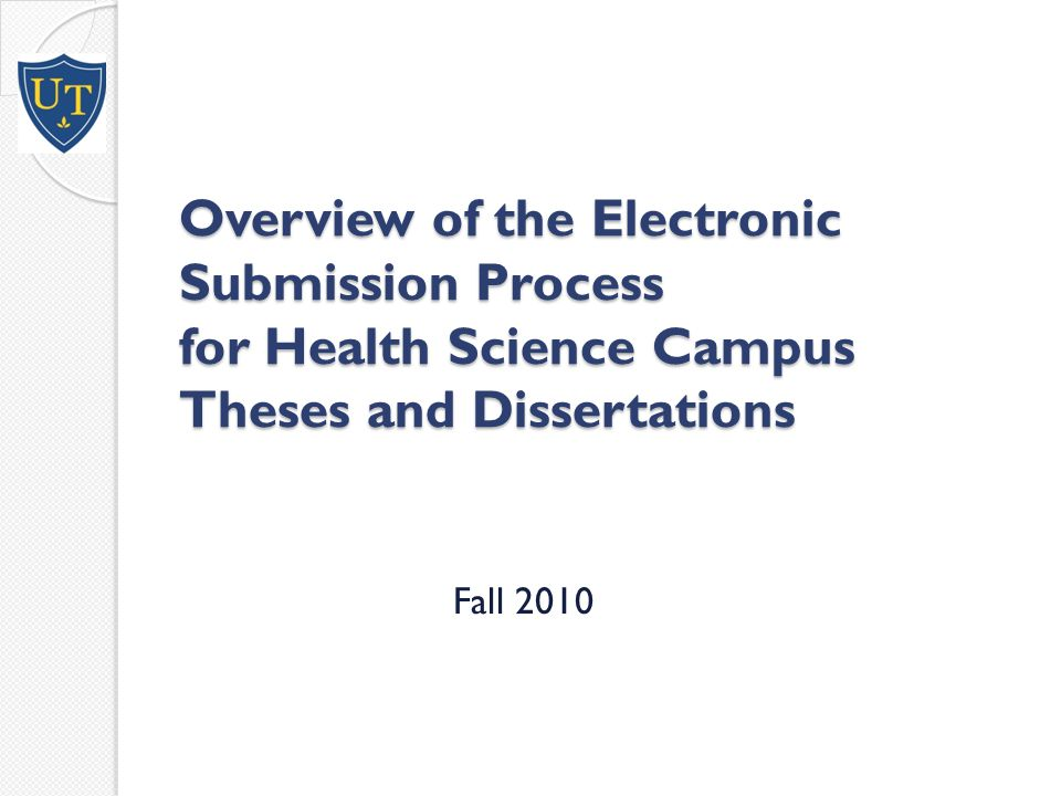 Overview of the Electronic Submission Process for Health Science Campus Theses and Dissertations Fall 2010