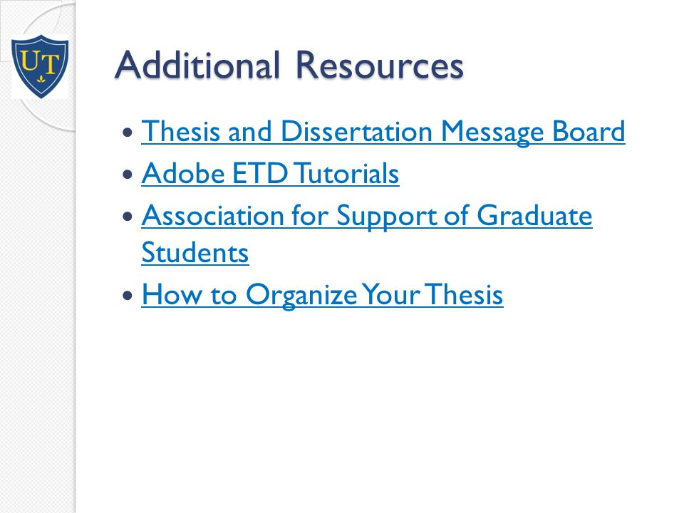 Additional Resources Thesis and Dissertation Message Board Adobe ETD Tutorials Association for Support of Graduate Students Association for Support of Graduate Students How to Organize Your Thesis