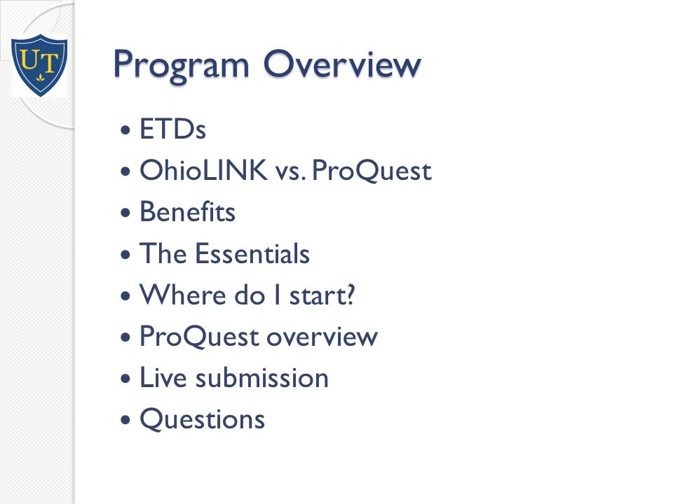 Program Overview ETDs OhioLINK vs. ProQuest Benefits The Essentials Where do I start.