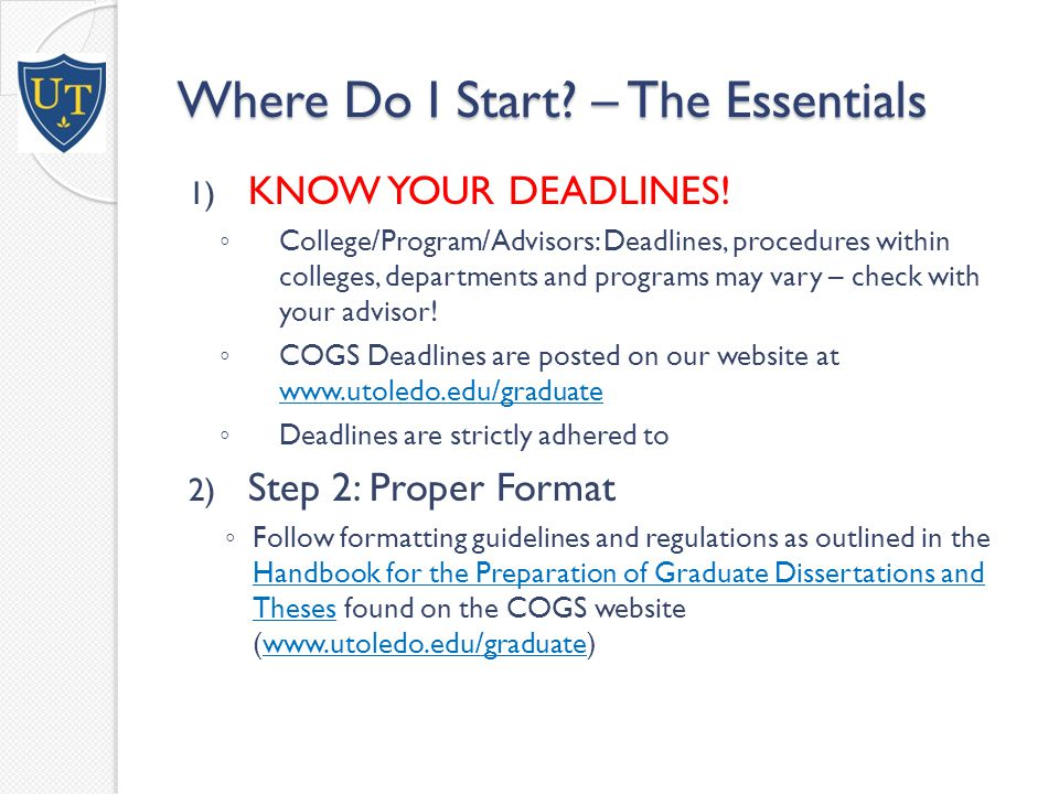 Steps Before Submission 3) Find Your Resources for Assistance: ◦ ETD Page for HSC COGS ETD Page for HSC COGS  Deadlines  Format Handbook(s)  Forms specific to ETD and Defense Procedures ◦ Library  UT LibGuides Electronic Theses and Dissertations UT LibGuides Electronic Theses and Dissertations ◦ OhioLINK & ProQuest UMI  ETD Center FAQ's ETD Center FAQ's  UMI Preparing Your Manuscript Guide UMI Preparing Your Manuscript Guide