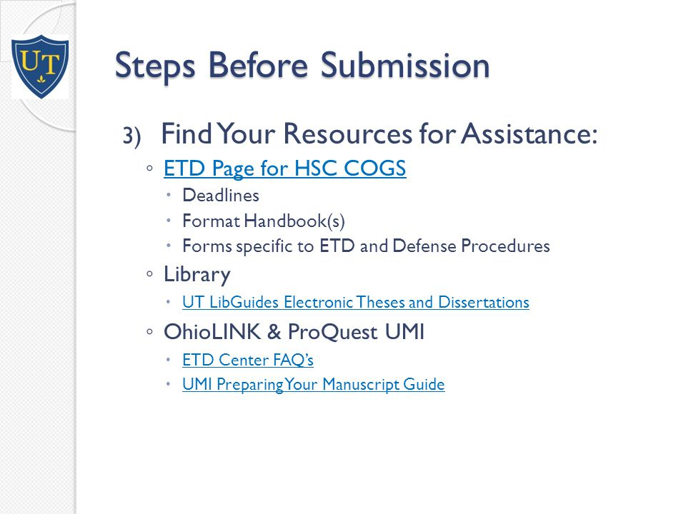 Steps Before Submission 3) Find Your Resources for Assistance: ◦ ETD Page for HSC COGS ETD Page for HSC COGS  Deadlines  Format Handbook(s)  Forms specific to ETD and Defense Procedures ◦ Library  UT LibGuides Electronic Theses and Dissertations UT LibGuides Electronic Theses and Dissertations ◦ OhioLINK & ProQuest UMI  ETD Center FAQ's ETD Center FAQ's  UMI Preparing Your Manuscript Guide UMI Preparing Your Manuscript Guide