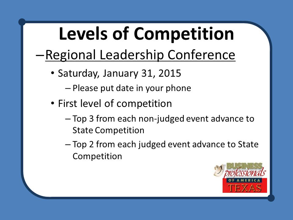 Levels of Competition – Regional Leadership Conference Saturday, January 31, 2015 – Please put date in your phone First level of competition – Top 3 from each non-judged event advance to State Competition – Top 2 from each judged event advance to State Competition