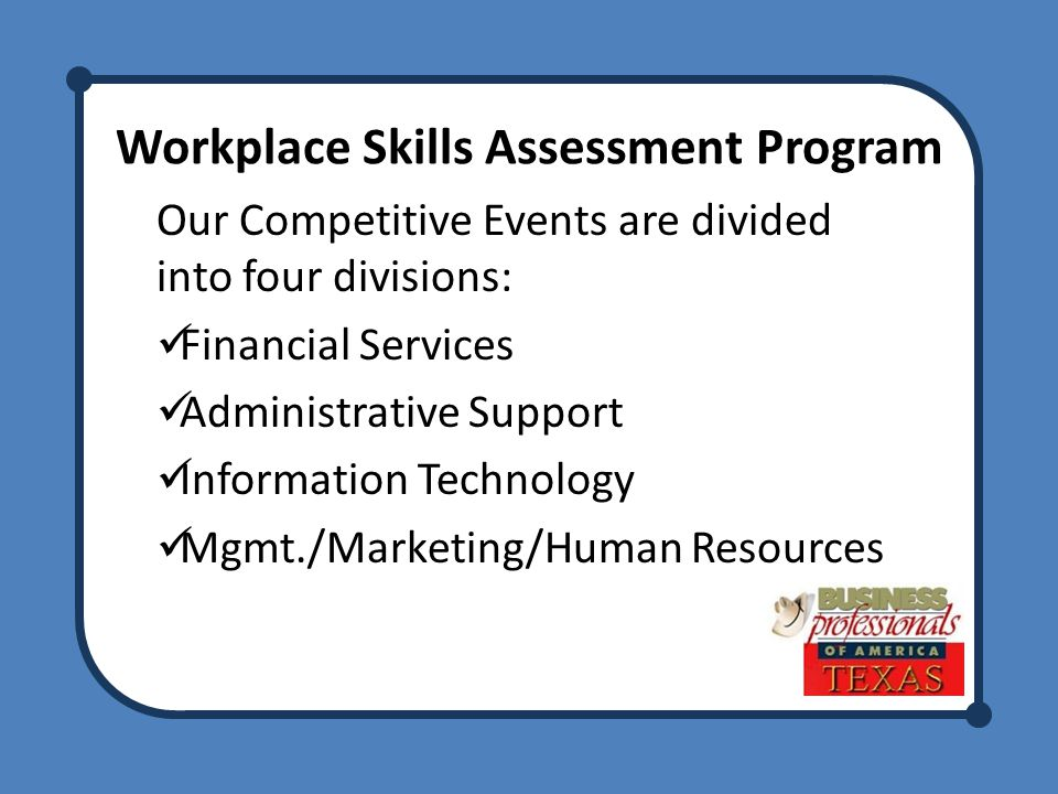 Workplace Skills Assessment Program Our Competitive Events are divided into four divisions: Financial Services Administrative Support Information Technology Mgmt./Marketing/Human Resources