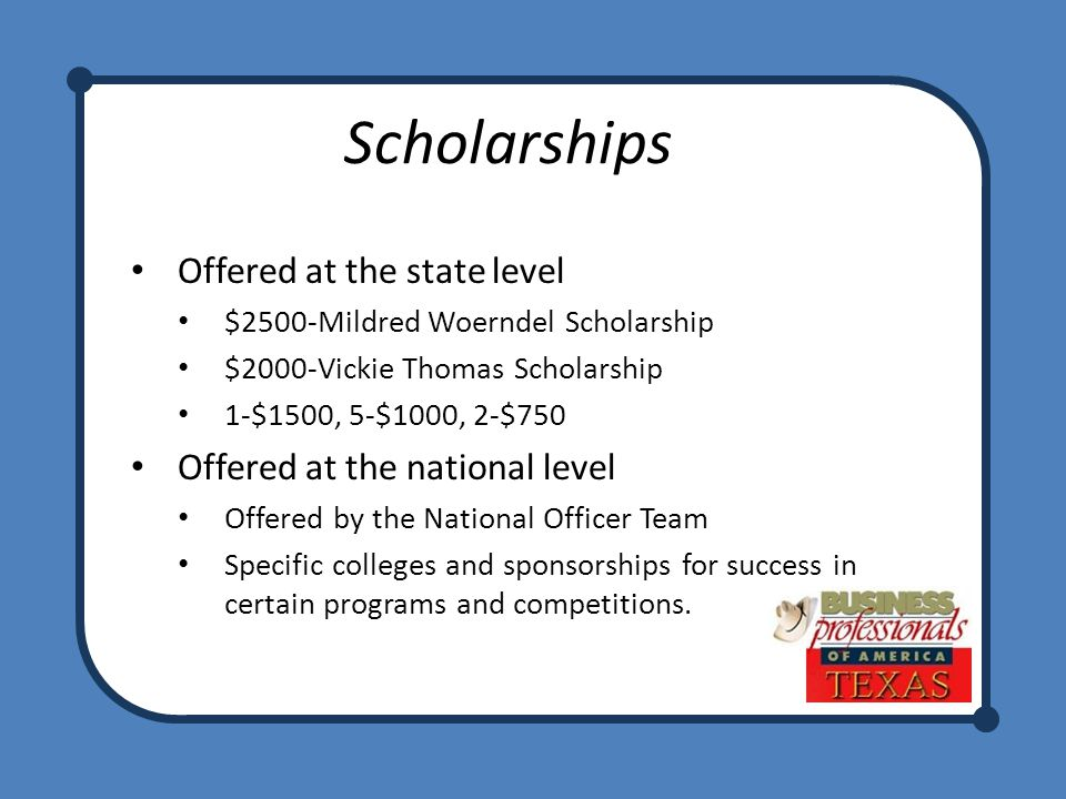 Offered at the state level $2500-Mildred Woerndel Scholarship $2000-Vickie Thomas Scholarship 1-$1500, 5-$1000, 2-$750 Offered at the national level Offered by the National Officer Team Specific colleges and sponsorships for success in certain programs and competitions.