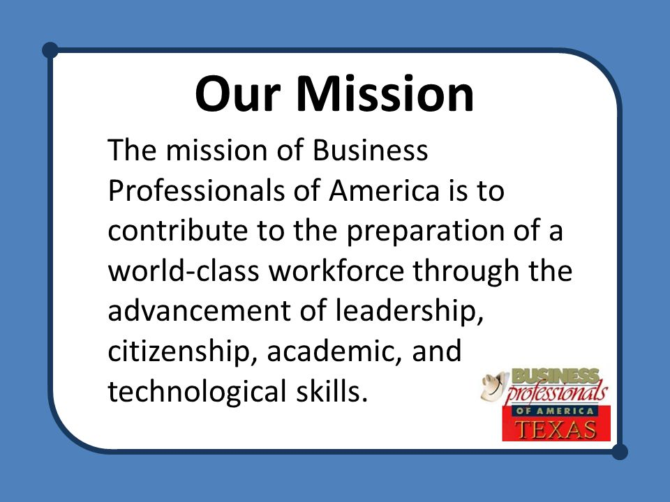 Our Mission The mission of Business Professionals of America is to contribute to the preparation of a world-class workforce through the advancement of leadership, citizenship, academic, and technological skills.