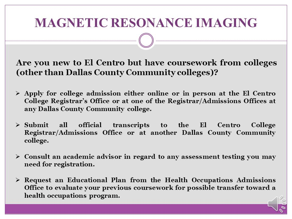 MAGNETIC RESONANCE IMAGING How do I get started?  Apply for college admission either online or in person at the El Centro College Registrar's Office