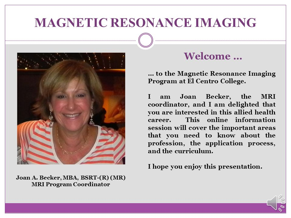 MAGNETIC RESONANCE IMAGING Welcome … … to the Magnetic Resonance Imaging Program at El Centro College.