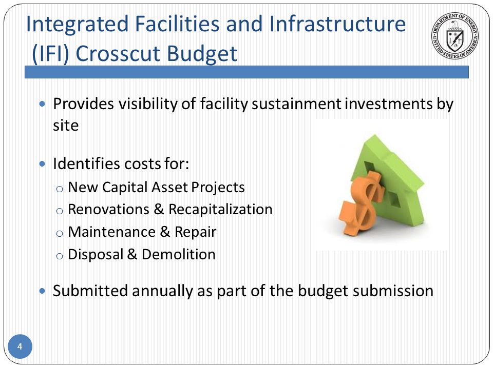 Integrated Facilities and Infrastructure (IFI) Crosscut Budget 4 Provides visibility of facility sustainment investments by site Identifies costs for: o New Capital Asset Projects o Renovations & Recapitalization o Maintenance & Repair o Disposal & Demolition Submitted annually as part of the budget submission