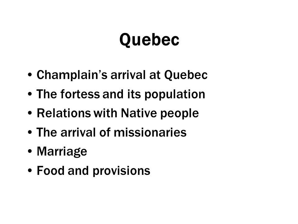 Quebec Champlain's arrival at Quebec The fortess and its population Relations with Native people The arrival of missionaries Marriage Food and provisions
