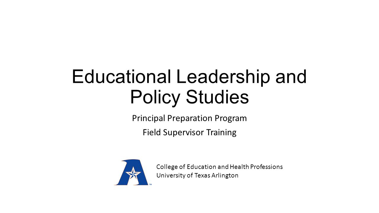 Educational Leadership and Policy Studies Principal Preparation Program Field Supervisor Training College of Education and Health Professions University of Texas Arlington