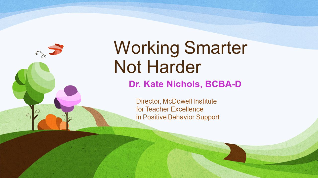 Working Smarter Not Harder Dr. Kate Nichols, BCBA-D Director, McDowell Institute for Teacher Excellence in Positive Behavior Support