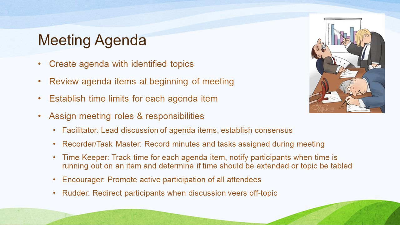 Meeting Agenda Create agenda with identified topics Review agenda items at beginning of meeting Establish time limits for each agenda item Assign meet