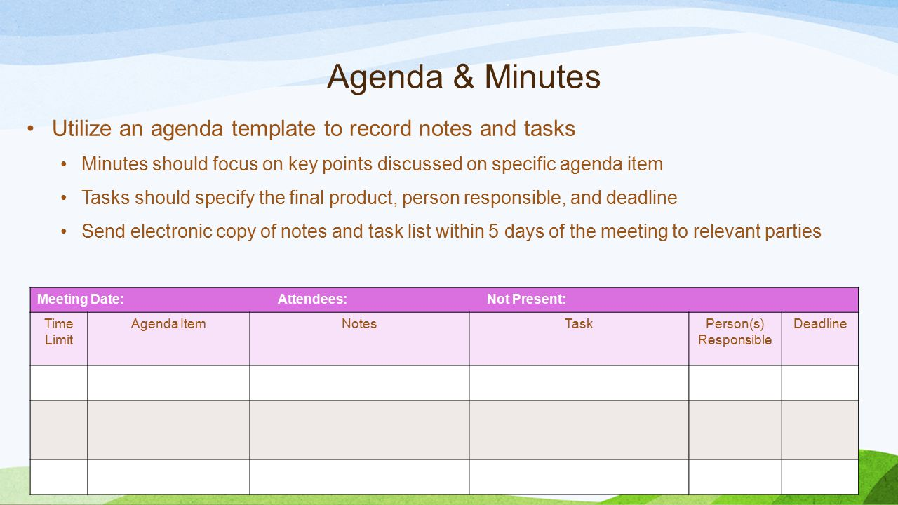 Agenda & Minutes Utilize an agenda template to record notes and tasks Minutes should focus on key points discussed on specific agenda item Tasks shoul