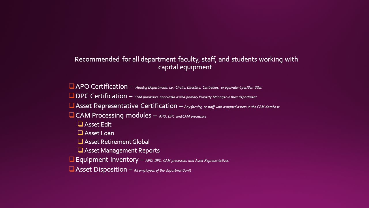 Recommended for all department faculty, staff, and students working with capital equipment:  APO Certification – Head of Departments i.e.: Chairs, Directors, Controllers, or equivalent position titles  DPC Certification – CAM processors appointed as the primary Property Manager in their department  Asset Representative Certification – Any faculty, or staff with assigned assets in the CAM database  CAM Processing modules – APO, DPC and CAM processors  Asset Edit  Asset Loan  Asset Retirement Global  Asset Management Reports  Equipment Inventory – APO, DPC, CAM processors and Asset Representatives  Asset Disposition – All employees of the department/unit