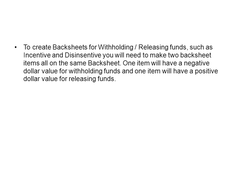 To create Backsheets for Withholding / Releasing funds, such as Incentive and Disinsentive you will need to make two backsheet items all on the same Backsheet.