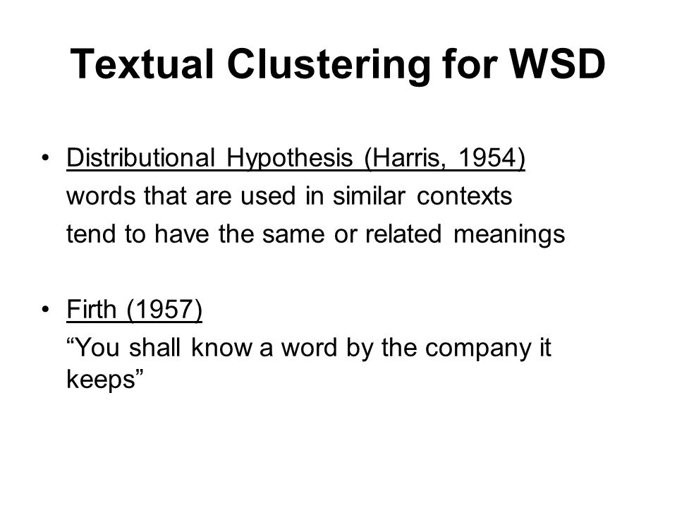 Textual Clustering for WSD Distributional Hypothesis (Harris, 1954) words that are used in similar contexts tend to have the same or related meanings Firth (1957) You shall know a word by the company it keeps