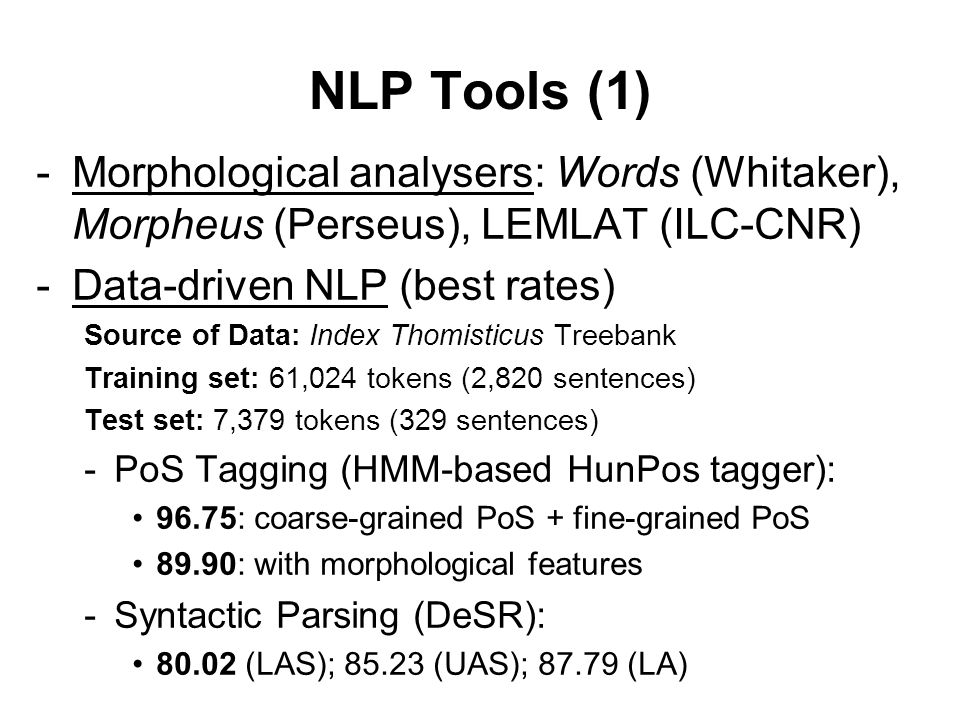 NLP Tools (1) -Morphological analysers: Words (Whitaker), Morpheus (Perseus), LEMLAT (ILC-CNR) -Data-driven NLP (best rates) Source of Data: Index Thomisticus Treebank Training set: 61,024 tokens (2,820 sentences) Test set: 7,379 tokens (329 sentences) -PoS Tagging (HMM-based HunPos tagger): 96.75: coarse-grained PoS + fine-grained PoS 89.90: with morphological features -Syntactic Parsing (DeSR): 80.02 (LAS); 85.23 (UAS); 87.79 (LA)