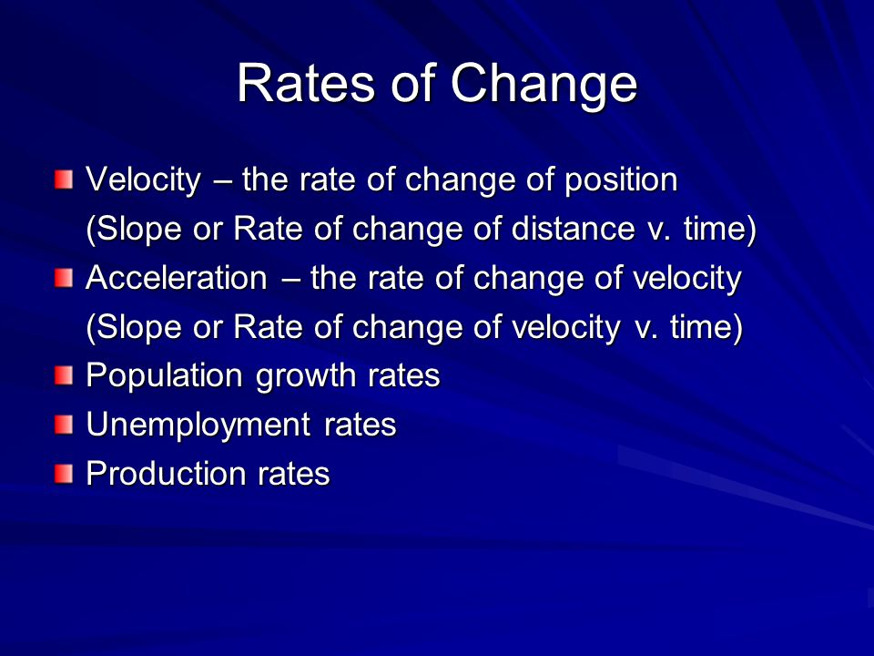 Rates of Change Velocity – the rate of change of position (Slope or Rate of change of distance v.