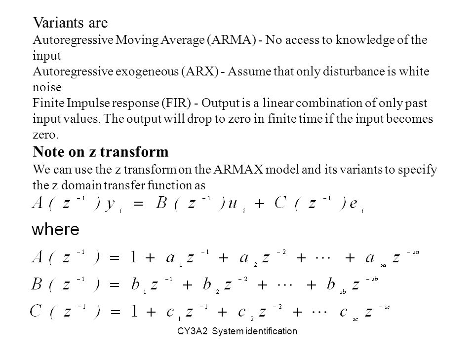 Variants are Autoregressive Moving Average (ARMA) - No access to knowledge of the input Autoregressive exogeneous (ARX) - Assume that only disturbance is white noise Finite Impulse response (FIR) - Output is a linear combination of only past input values.