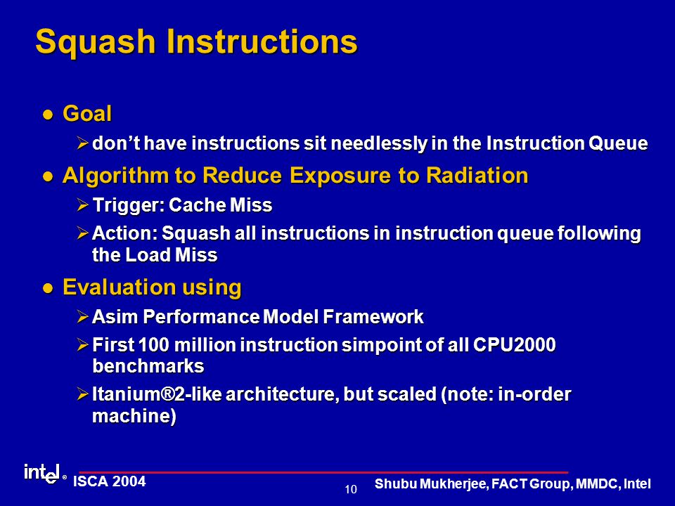 ® 10 ISCA 2004 Shubu Mukherjee, FACT Group, MMDC, Intel Squash Instructions Goal Goal Ødon't have instructions sit needlessly in the Instruction Queue Algorithm to Reduce Exposure to Radiation Algorithm to Reduce Exposure to Radiation ØTrigger: Cache Miss ØAction: Squash all instructions in instruction queue following the Load Miss Evaluation using Evaluation using ØAsim Performance Model Framework ØFirst 100 million instruction simpoint of all CPU2000 benchmarks ØItanium®2-like architecture, but scaled (note: in-order machine)