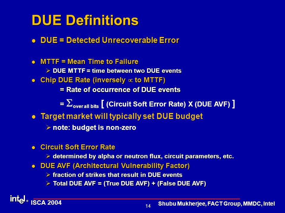 ® 14 ISCA 2004 Shubu Mukherjee, FACT Group, MMDC, Intel DUE Definitions DUE = Detected Unrecoverable Error DUE = Detected Unrecoverable Error MTTF = Mean Time to Failure MTTF = Mean Time to Failure ØDUE MTTF = time between two DUE events Chip DUE Rate (inversely  to MTTF) Chip DUE Rate (inversely  to MTTF) = Rate of occurrence of DUE events =  over all bits [ (Circuit Soft Error Rate) X (DUE AVF) ] Target market will typically set DUE budget Ønote: budget is non-zero Circuit Soft Error Rate Circuit Soft Error Rate Ødetermined by alpha or neutron flux, circuit parameters, etc.