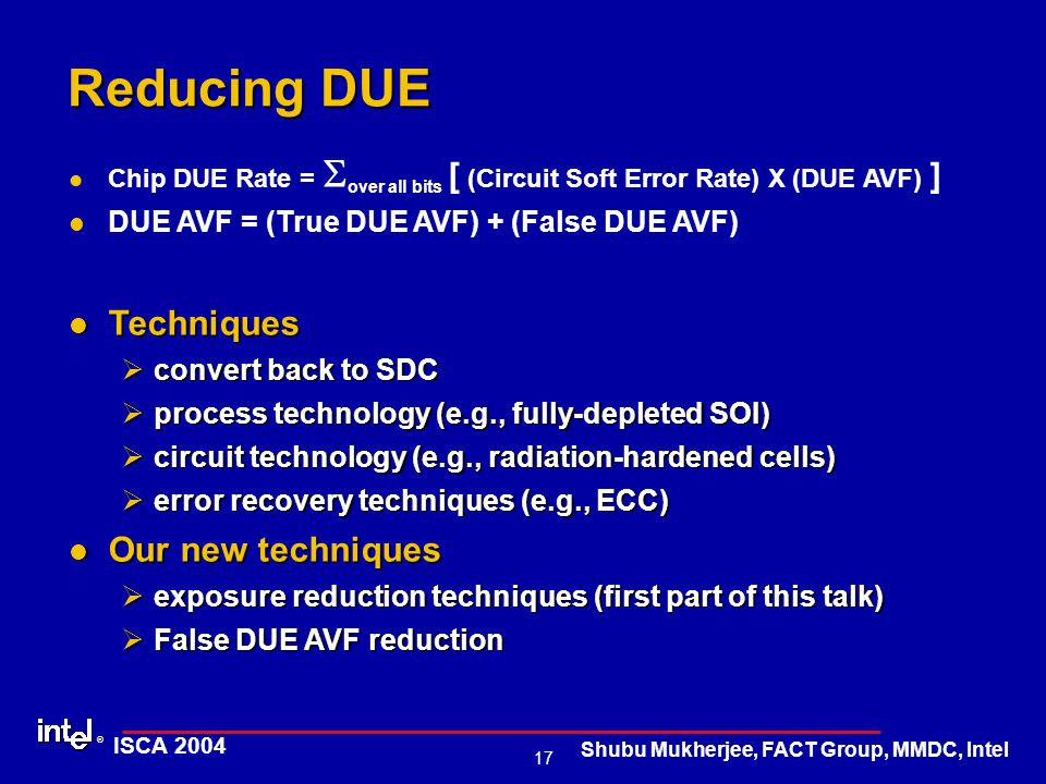® 17 ISCA 2004 Shubu Mukherjee, FACT Group, MMDC, Intel Reducing DUE Chip DUE Rate =  over all bits [ (Circuit Soft Error Rate) X (DUE AVF) ] DUE AVF = (True DUE AVF) + (False DUE AVF) Techniques Techniques Øconvert back to SDC Øprocess technology (e.g., fully-depleted SOI) Øcircuit technology (e.g., radiation-hardened cells) Øerror recovery techniques (e.g., ECC) Our new techniques Our new techniques Øexposure reduction techniques (first part of this talk) ØFalse DUE AVF reduction