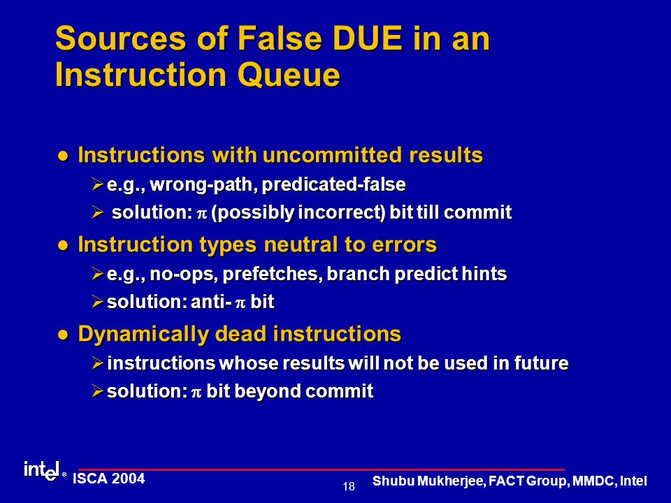 ® 18 ISCA 2004 Shubu Mukherjee, FACT Group, MMDC, Intel Sources of False DUE in an Instruction Queue Instructions with uncommitted results Instruction