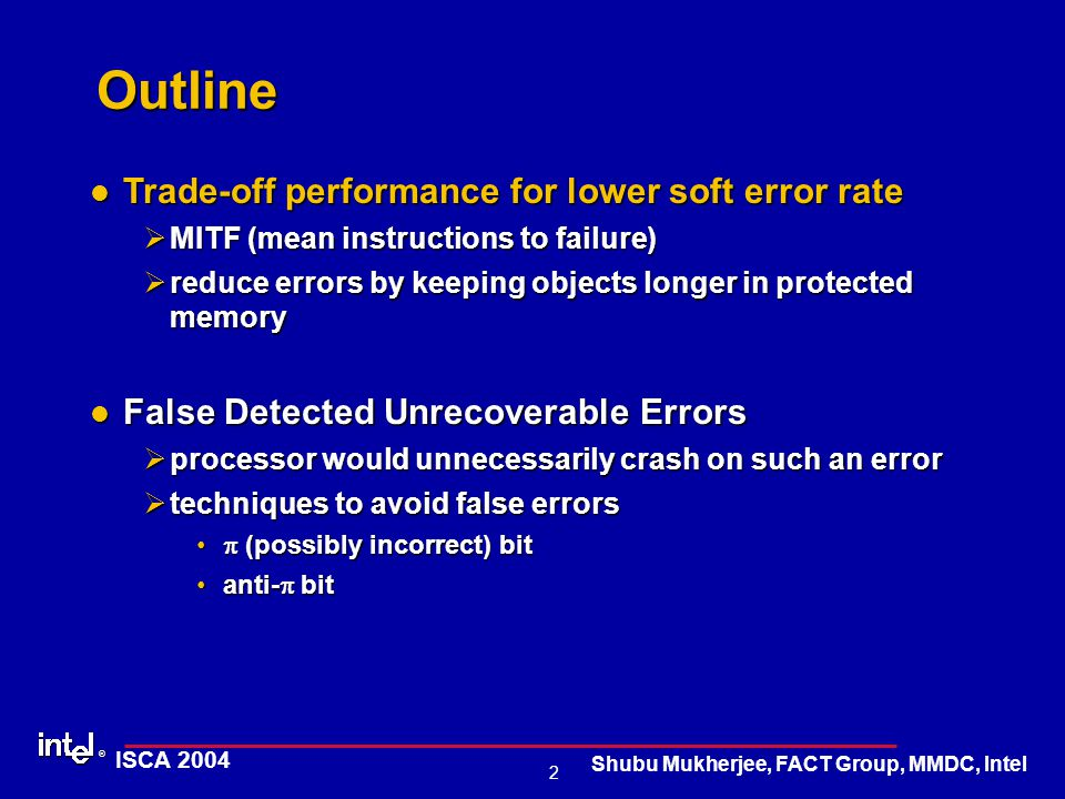 ® 2 ISCA 2004 Shubu Mukherjee, FACT Group, MMDC, Intel Outline Trade-off performance for lower soft error rate Trade-off performance for lower soft error rate ØMITF (mean instructions to failure) Øreduce errors by keeping objects longer in protected memory False Detected Unrecoverable Errors False Detected Unrecoverable Errors Øprocessor would unnecessarily crash on such an error Øtechniques to avoid false errors  (possibly incorrect) bit  (possibly incorrect) bit anti-  bitanti-  bit