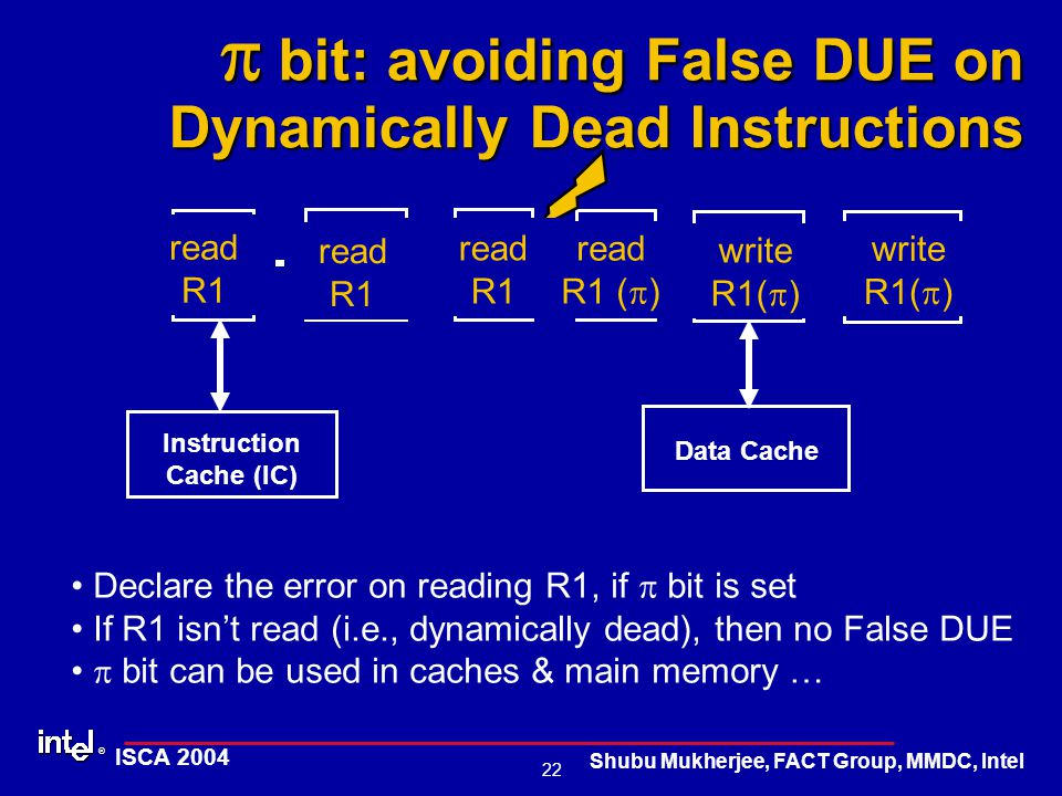 ® 22 ISCA 2004 Shubu Mukherjee, FACT Group, MMDC, Intel  bit: avoiding False DUE on Dynamically Dead Instructions IQ Fetch Decode Execute Commit Instruction Cache (IC) Data Cache RR write R1 write R1(  ) read R1 read R1 (  ) Declare the error on reading R1, if  bit is set If R1 isn't read (i.e., dynamically dead), then no False DUE  bit can be used in caches & main memory …