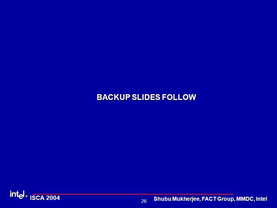 ® 26 ISCA 2004 Shubu Mukherjee, FACT Group, MMDC, Intel BACKUP SLIDES FOLLOW