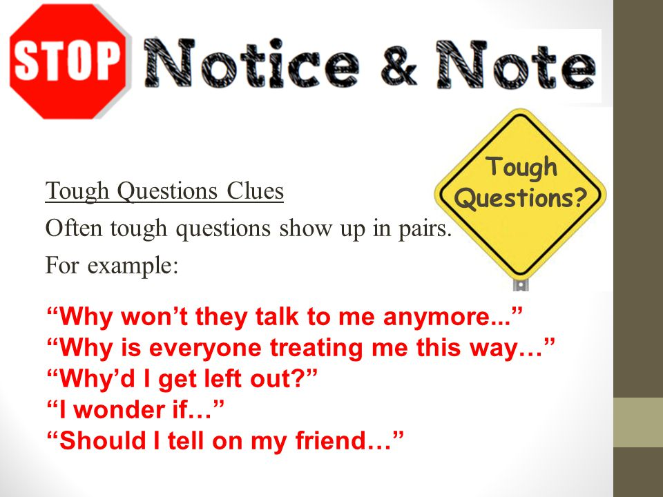 "Tough Questions Clues Often tough questions show up in pairs. For example: ""Why won't they talk to me anymore..."" ""Why is everyone treating me this wa"