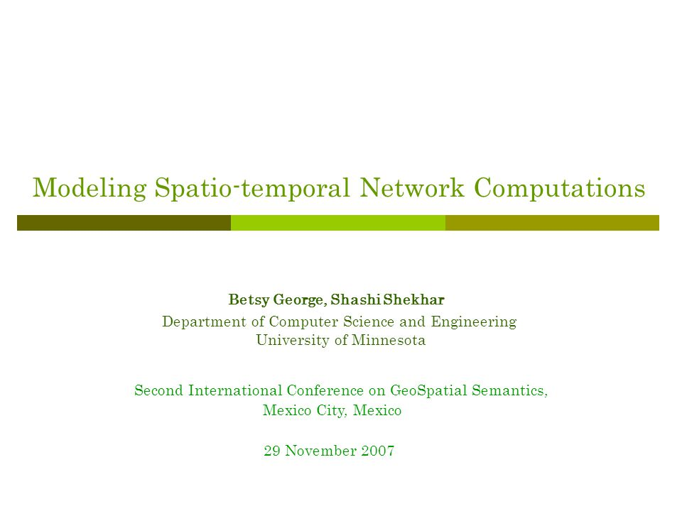 Modeling Spatio-temporal Network Computations Betsy George, Shashi Shekhar Department of Computer Science and Engineering University of Minnesota Second International Conference on GeoSpatial Semantics, Mexico City, Mexico 29 November 2007