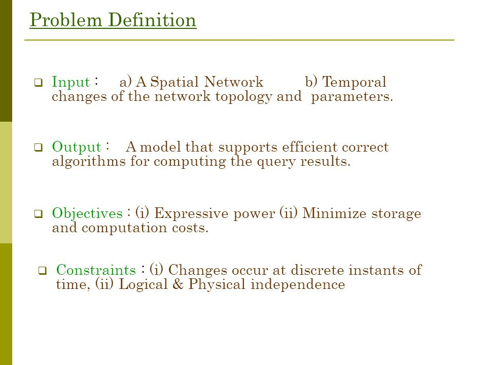 Problem Definition  Input : a) A Spatial Network b) Temporal changes of the network topology and parameters.