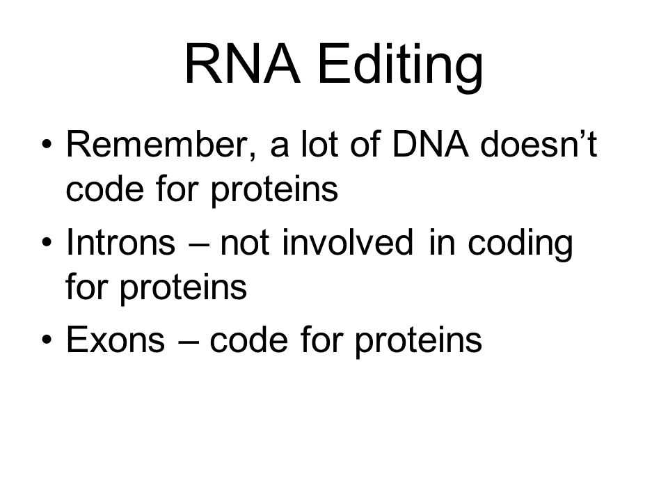RNA Editing Remember, a lot of DNA doesn't code for proteins Introns – not involved in coding for proteins Exons – code for proteins