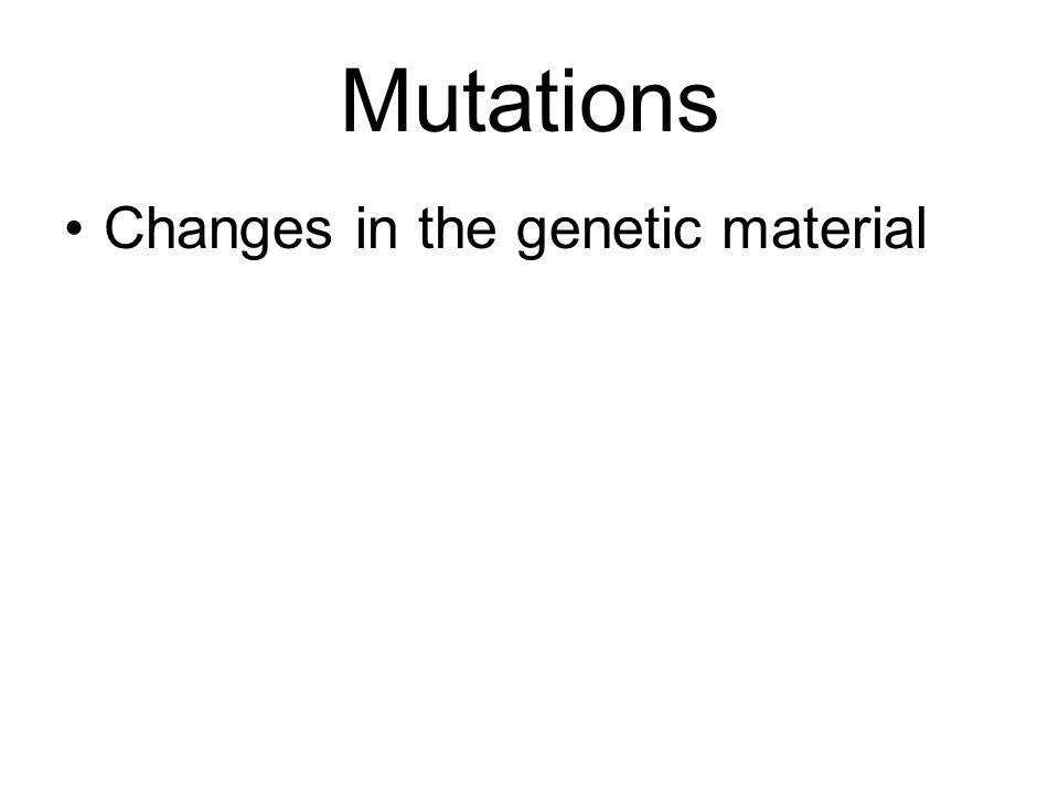 Mutations Changes in the genetic material