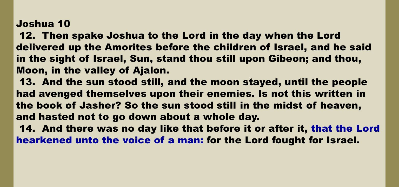 Joshua 10 12. Then spake Joshua to the Lord in the day when the Lord delivered up the Amorites before the children of Israel, and he said in the sight