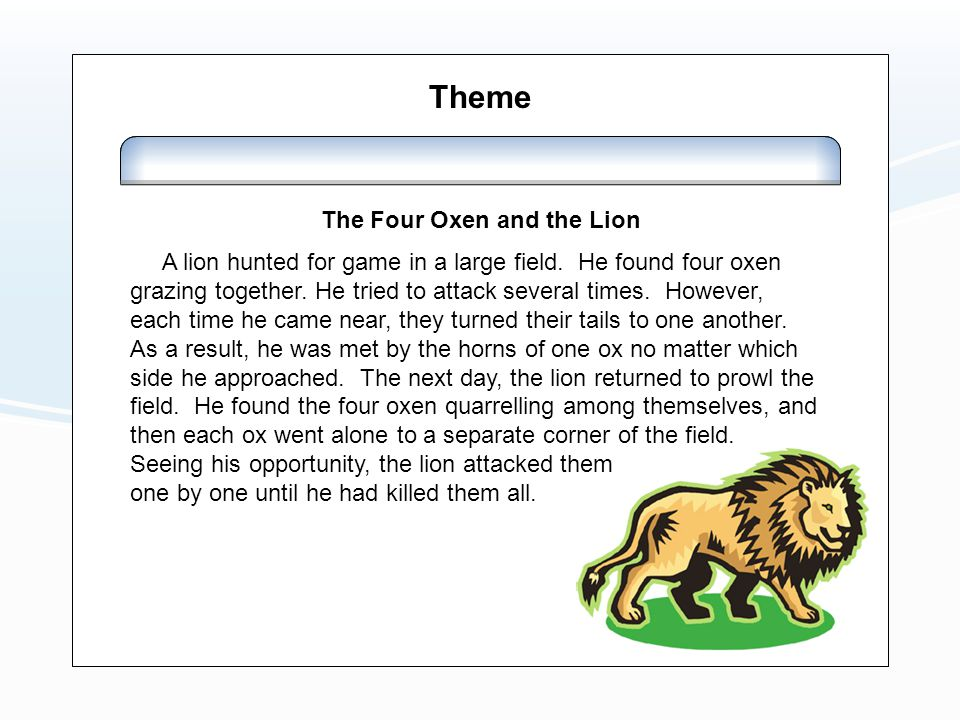 The Four Oxen and the Lion A lion hunted for game in a large field. He found four oxen grazing together. He tried to attack several times. However, ea