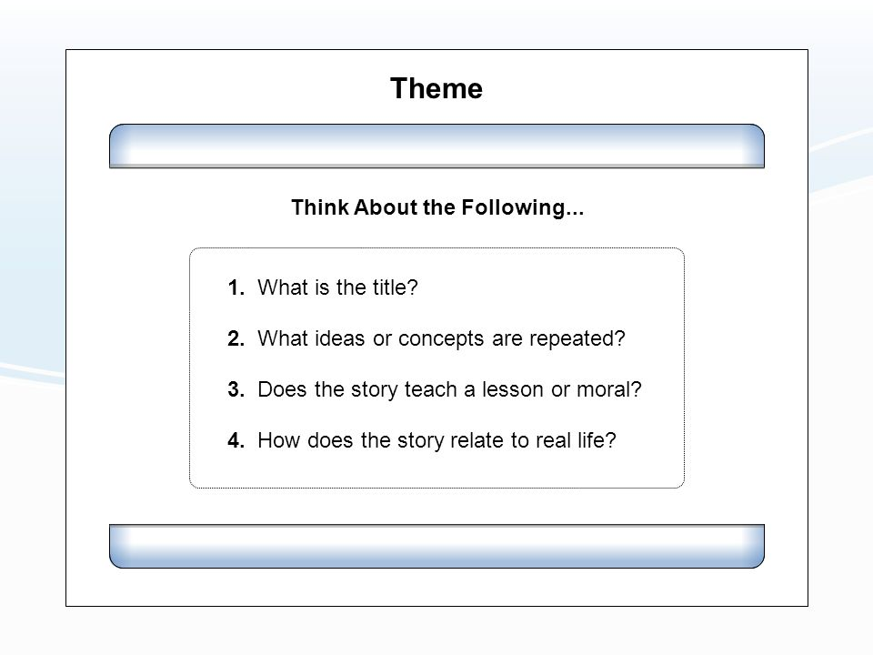 Theme Think About the Following... 1. What is the title? 2. What ideas or concepts are repeated? 3. Does the story teach a lesson or moral? 4. How doe
